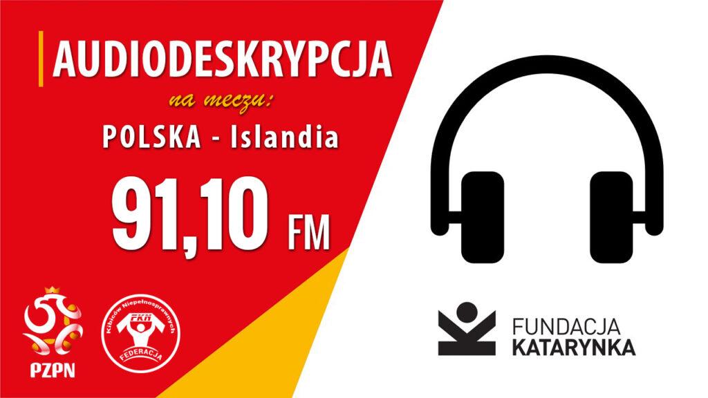 Po prawej ikona słuchawek i logotyp Fundacji Katarynka. Po lewej napis: audiodeskrypcja na meczu Polska - Islandia na częstotliwości 91,10. Na dole logotyp PZPN i FKN.