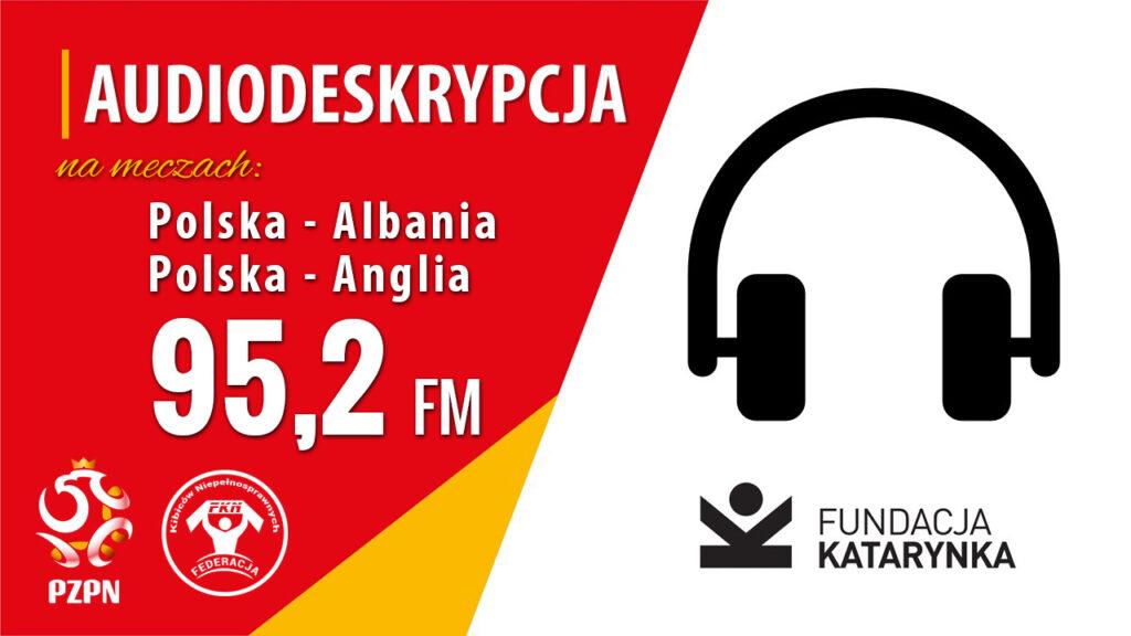 Po prawej ikona słuchawek i logotyp Fundacji Katarynka. Po lewej napis: audiodeskrypcja na meczach Polska - Albania Polska - Anglia 95,2 FM. Na dole logotyp PZPN i FKN.